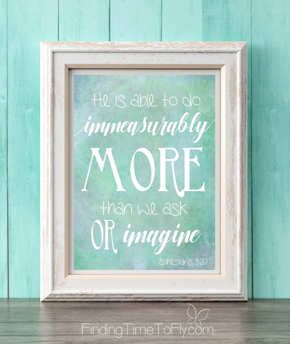 What a beautiful way to display one of my favorite verses! He is able to do immeasurably more than we ask or imagine. Ephesians 3:20.